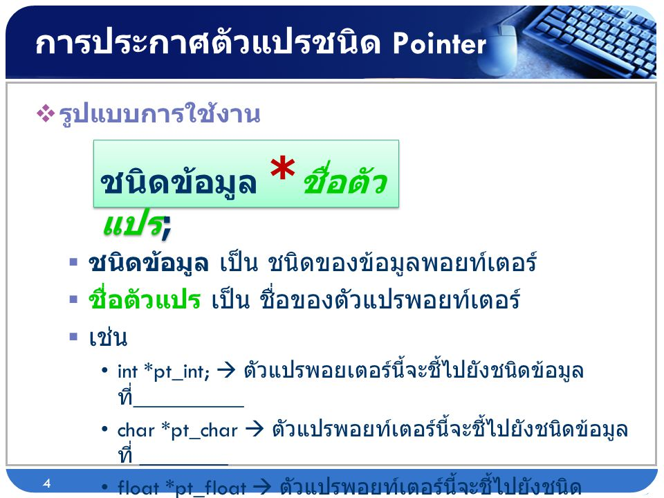 การประกาศตัวแปรชนิด Pointer  รูปแบบการใช้งาน  ชนิดข้อมูล เป็น ชนิดของข้อมูลพอยท์เตอร์  ชื่อตัวแปร เป็น ชื่อของตัวแปรพอยท์เตอร์  เช่น •int *pt_int;