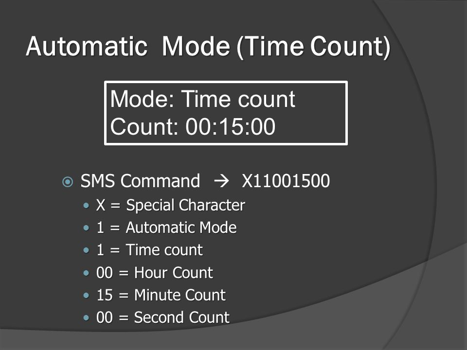Automatic Mode (Time Count)  SMS Command  X11001500  X = Special Character  1 = Automatic Mode  1 = Time count  00 = Hour Count  15 = Minute Count  00 = Second Count Mode: Time count Count: 00:15:00