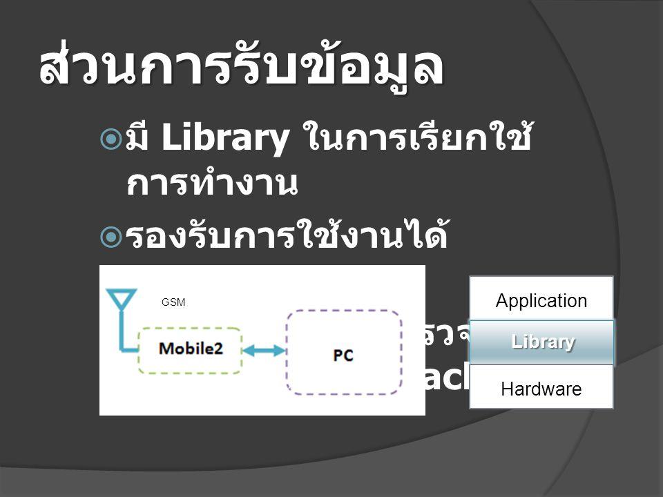 ส่วนการรับข้อมูล  มี Library ในการเรียกใช้ การทำงาน  รองรับการใช้งานได้ หลากหลายภาษา  โปรแกรมสำหรับตรวจสอบ รายละเอียดของ Packet USB/ RS-232 GSM Library Hardware Application