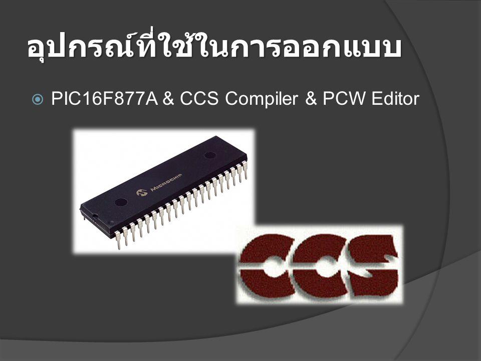 อุปกรณ์ที่ใช้ในการออกแบบ  PIC16F877A & CCS Compiler & PCW Editor
