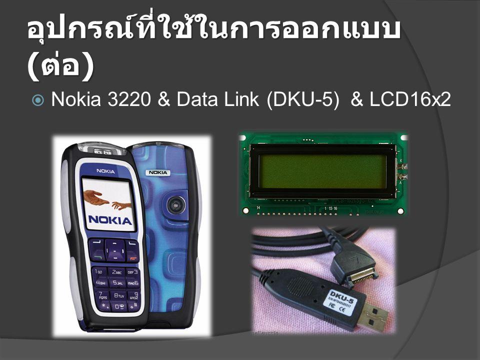 อุปกรณ์ที่ใช้ในการออกแบบ ( ต่อ )  Nokia 3220 & Data Link (DKU-5) & LCD16x2
