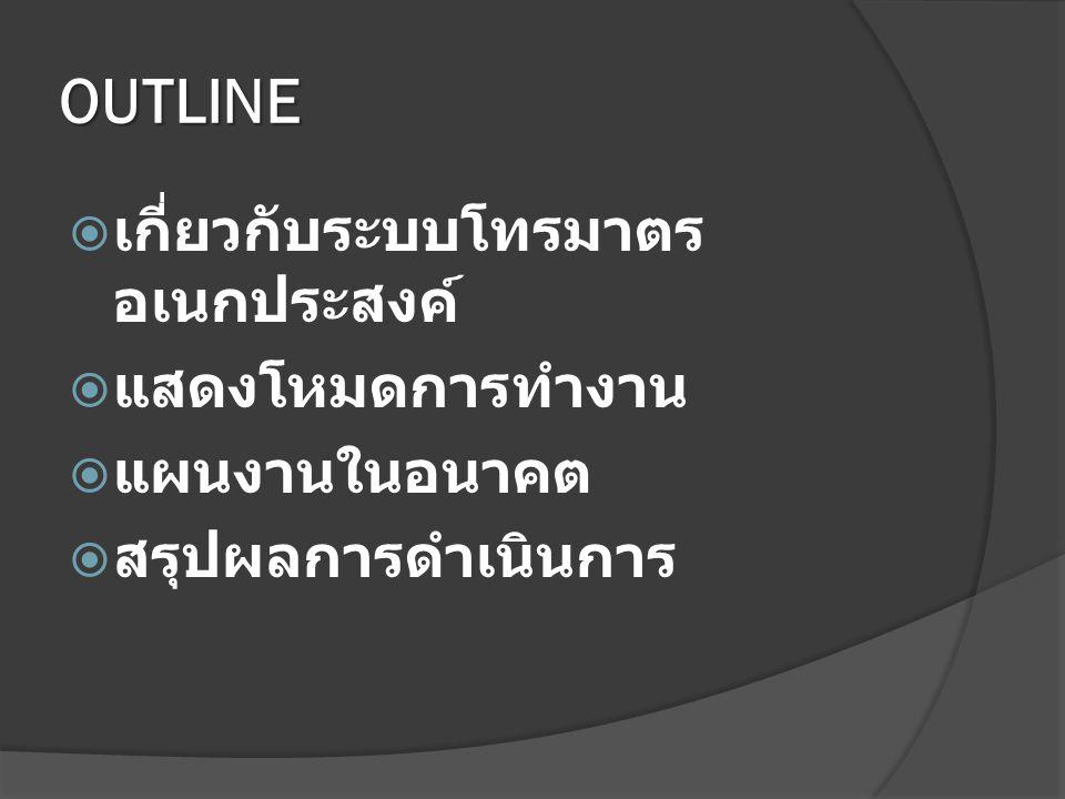 OUTLINE  เกี่ยวกับระบบโทรมาตร อเนกประสงค์  แสดงโหมดการทำงาน  แผนงานในอนาคต  สรุปผลการดำเนินการ