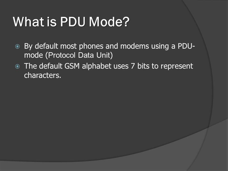 What is PDU Mode?  By default most phones and modems using a PDU- mode ( Protocol Data Unit )  The default GSM alphabet uses 7 bits to represent cha