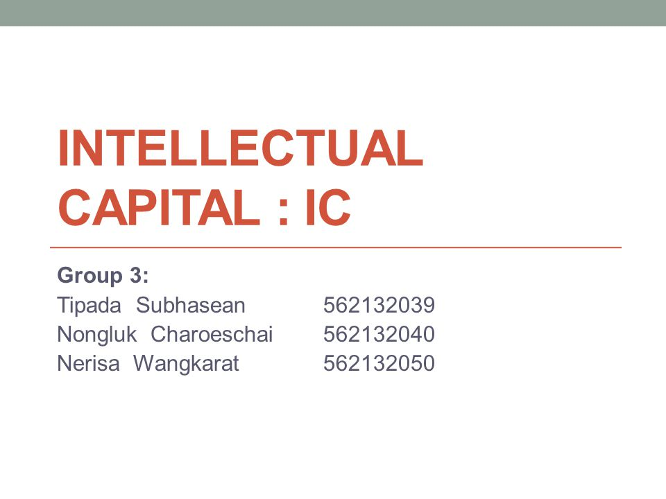 INTELLECTUAL CAPITAL : IC Group 3: Tipada Subhasean562132039 Nongluk Charoeschai562132040 Nerisa Wangkarat562132050