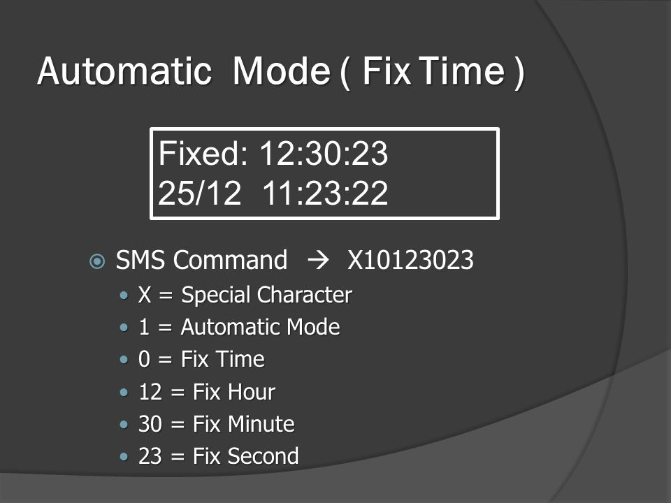 Automatic Mode ( Fix Time )  SMS Command  X10123023  X = Special Character  1 = Automatic Mode  0 = Fix Time  12 = Fix Hour  30 = Fix Minute  23 = Fix Second Fixed: 12:30:23 25/12 11:23:22