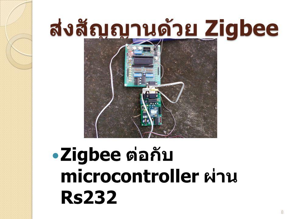 ส่งสัญญานด้วย Zigbee  Zigbee ต่อกับ microcontroller ผ่าน Rs232 8