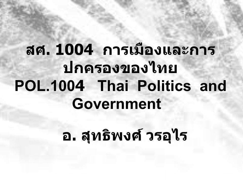 สศ. 1004 การเมืองและการ ปกครองของไทย POL.1004 Thai Politics and Government อ. สุทธิพงศ์ วรอุไร