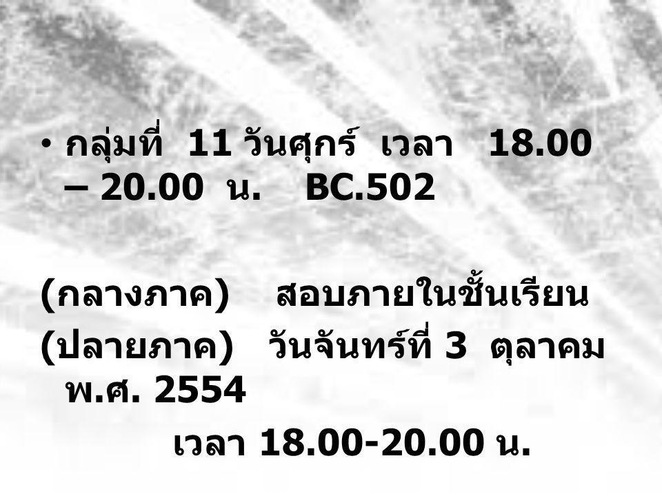 • กลุ่มที่ 11 วันศุกร์ เวลา 18.00 – 20.00 น.BC.502 ( กลางภาค ) สอบภายในชั้นเรียน ( ปลายภาค ) วันจันทร์ที่ 3 ตุลาคม พ.