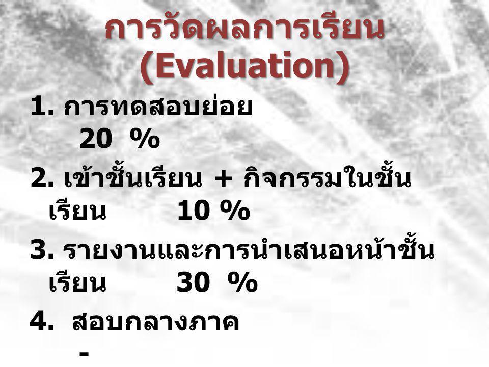 การวัดผลการเรียน (Evaluation) 1.การทดสอบย่อย 20 % 2.