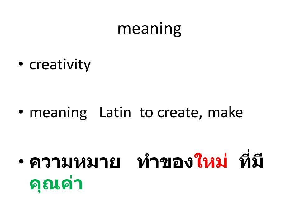 meaning • creativity • meaning Latin to create, make • ความหมาย ทำของใหม่ ที่มี คุณค่า
