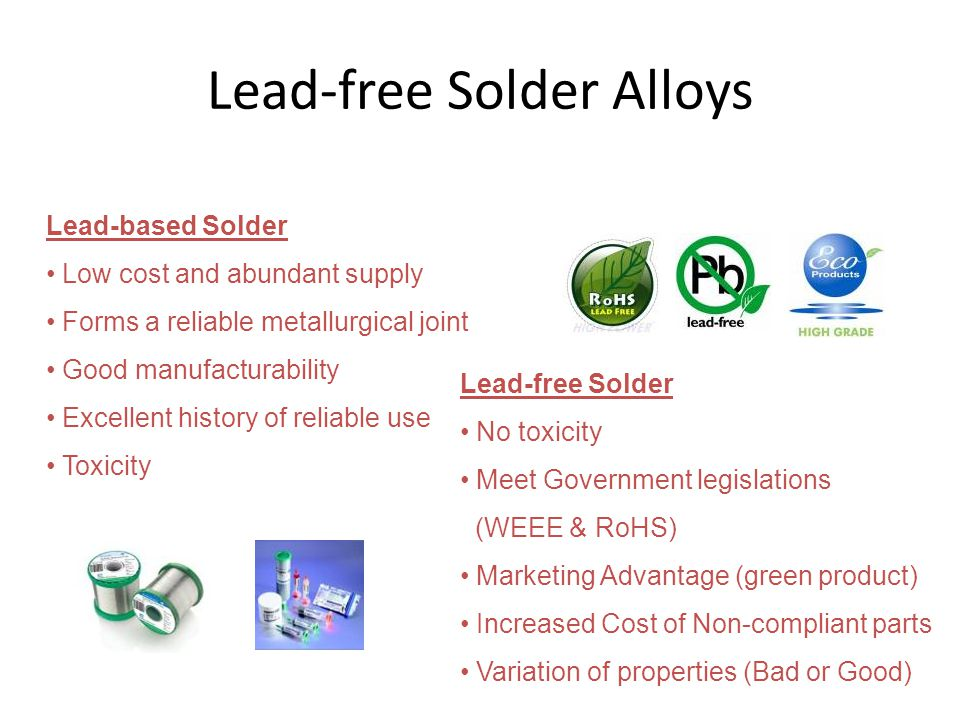 Lead-free Solder Alloys Lead-based Solder • Low cost and abundant supply • Forms a reliable metallurgical joint • Good manufacturability • Excellent history of reliable use • Toxicity Lead-free Solder • No toxicity • Meet Government legislations (WEEE & RoHS) • Marketing Advantage (green product) • Increased Cost of Non-compliant parts • Variation of properties (Bad or Good)