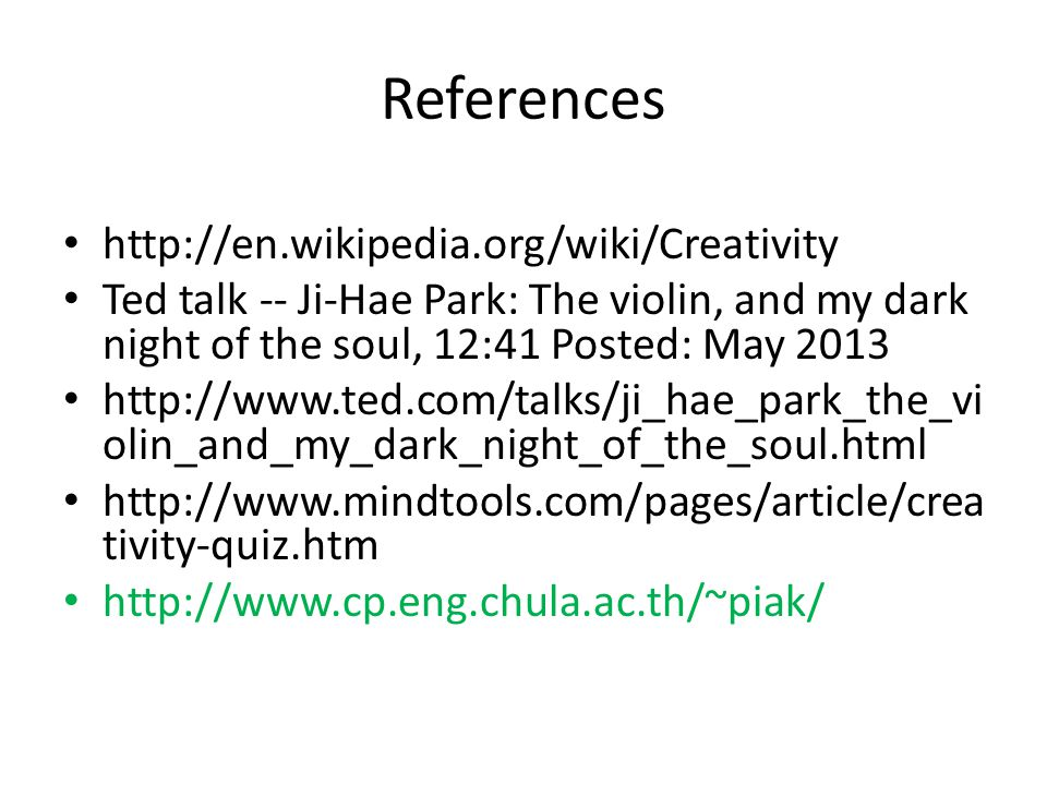 References • http://en.wikipedia.org/wiki/Creativity • Ted talk -- Ji-Hae Park: The violin, and my dark night of the soul, 12:41 Posted: May 2013 • ht