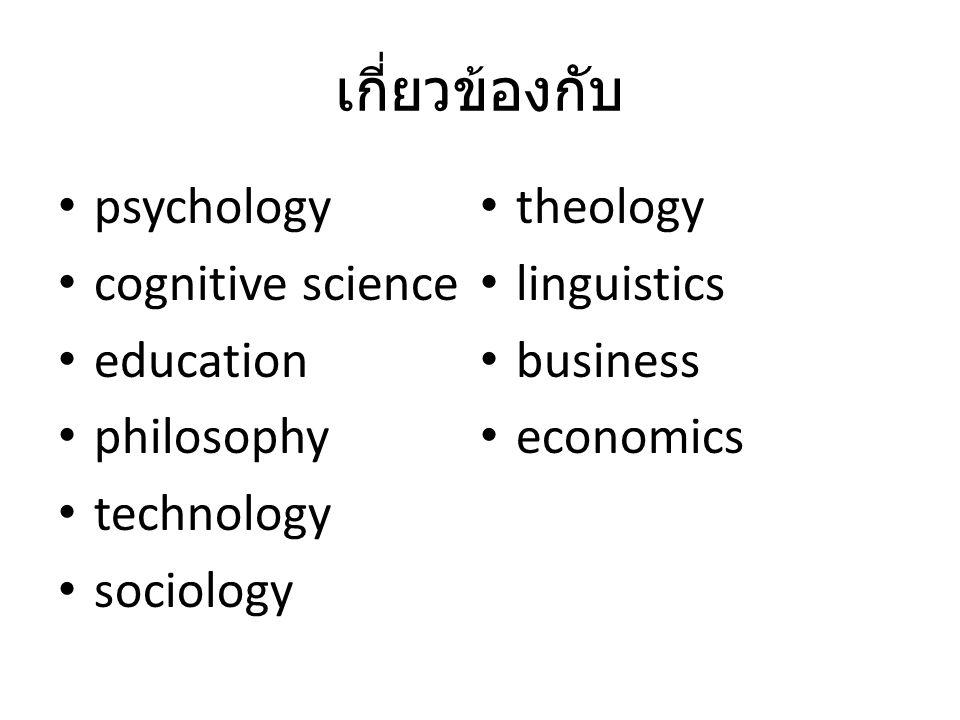 เกี่ยวข้องกับ • psychology • cognitive science • education • philosophy • technology • sociology • theology • linguistics • business • economics
