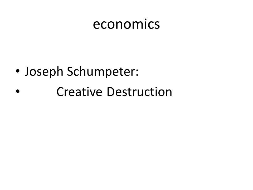 economics • Joseph Schumpeter: • Creative Destruction
