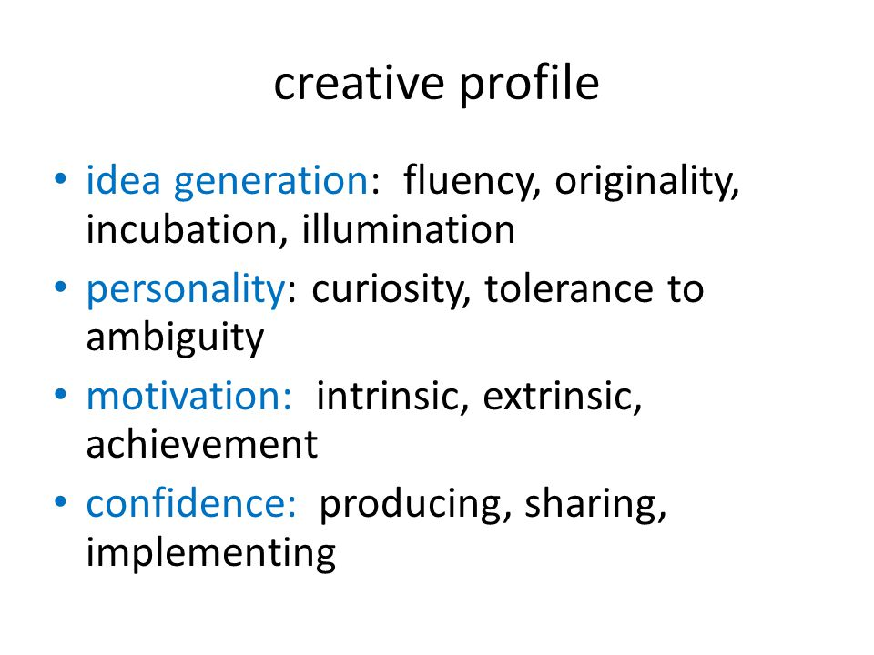 creative profile • idea generation: fluency, originality, incubation, illumination • personality: curiosity, tolerance to ambiguity • motivation: intr