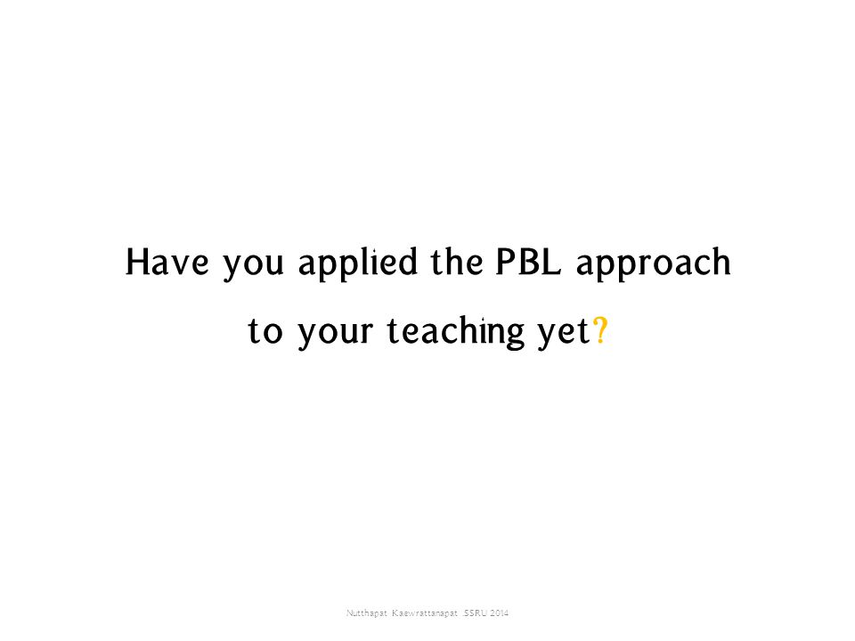 Have you applied the PBL approach to your teaching yet? Nutthapat Kaewrattanapat.SSRU 2014