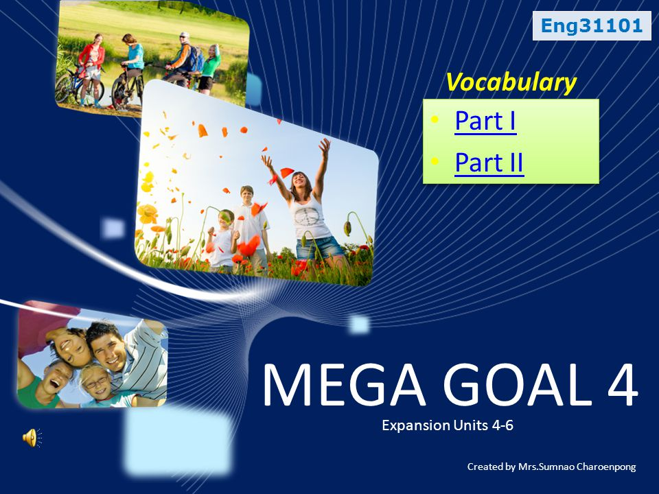 Eng31101 Vocabulary MEGA GOAL 4 Expansion Units 4-6 • Part I Part I • Part II Part II • Part I Part I • Part II Part II Created by Mrs.Sumnao Charoenpong