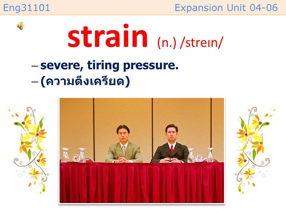 Eng31101Expansion Unit 04-06 strain (n.) /streɪn/ –severe, tiring pressure. –( ความตึงเครียด )