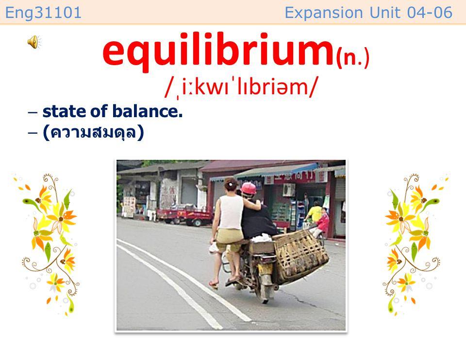 Eng31101Expansion Unit 04-06 equilibrium (n.) /ˌiːkwɪˈlɪbriəm/ –state of balance. –( ความสมดุล )
