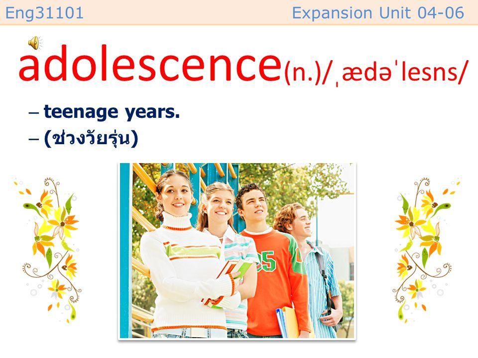Eng31101Expansion Unit 04-06 adolescence (n.)/ˌædəˈlesns/ –teenage years. –( ช่วงวัยรุ่น )
