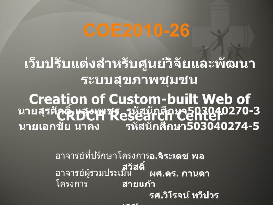 COE2010-26 เว็บปรับแต่งสำหรับศูนย์วิจัยและพัฒนา ระบบสุขภาพชุมชน Creation of Custom-built Web of CRDCH Research Center นายสุรศักดิ์ แสงเพชร รหัสนักศึกษา 503040270-3 นายเอกชัย นาคง รหัสนักศึกษา 503040274-5 อ.
