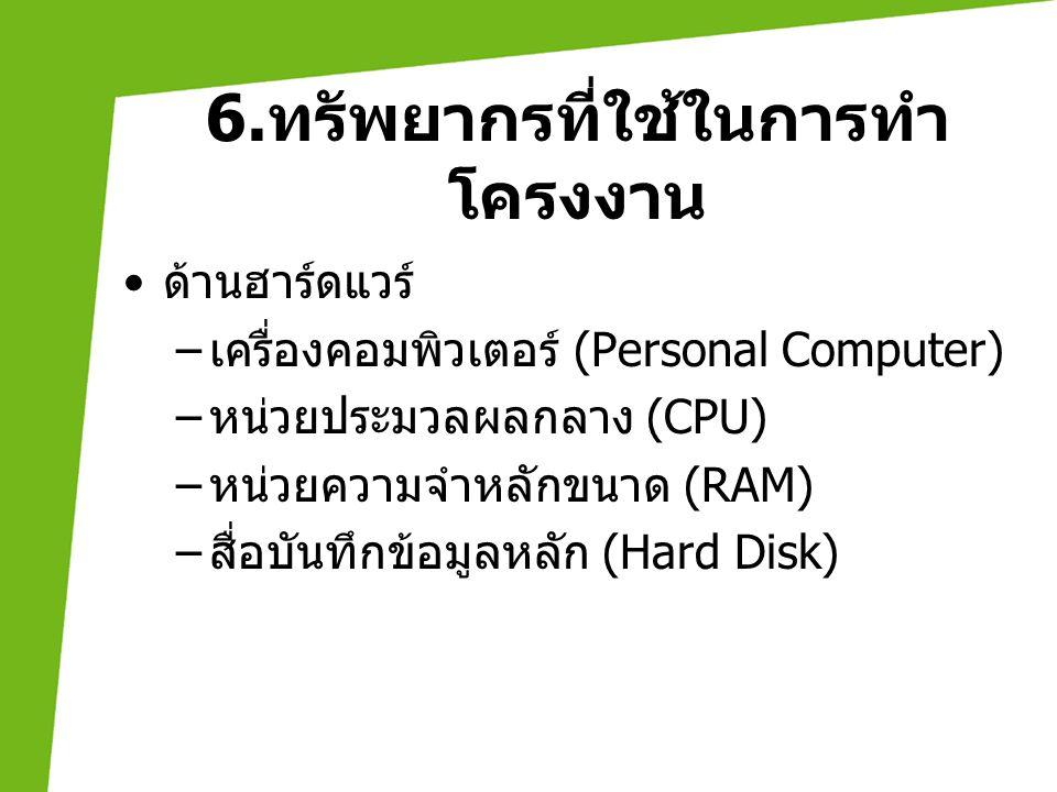 6. ทรัพยากรที่ใช้ในการทำ โครงงาน • ด้านฮาร์ดแวร์ – เครื่องคอมพิวเตอร์ (Personal Computer) – หน่วยประมวลผลกลาง (CPU) – หน่วยความจำหลักขนาด (RAM) – สื่อ