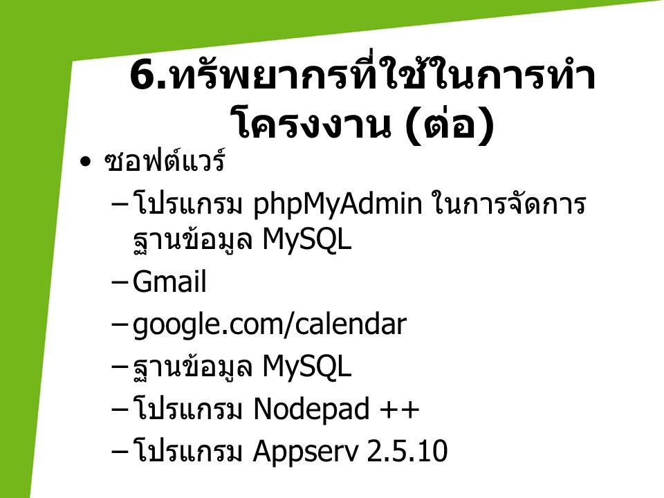6. ทรัพยากรที่ใช้ในการทำ โครงงาน ( ต่อ ) • ซอฟต์แวร์ – โปรแกรม phpMyAdmin ในการจัดการ ฐานข้อมูล MySQL –Gmail –google.com/calendar – ฐานข้อมูล MySQL –