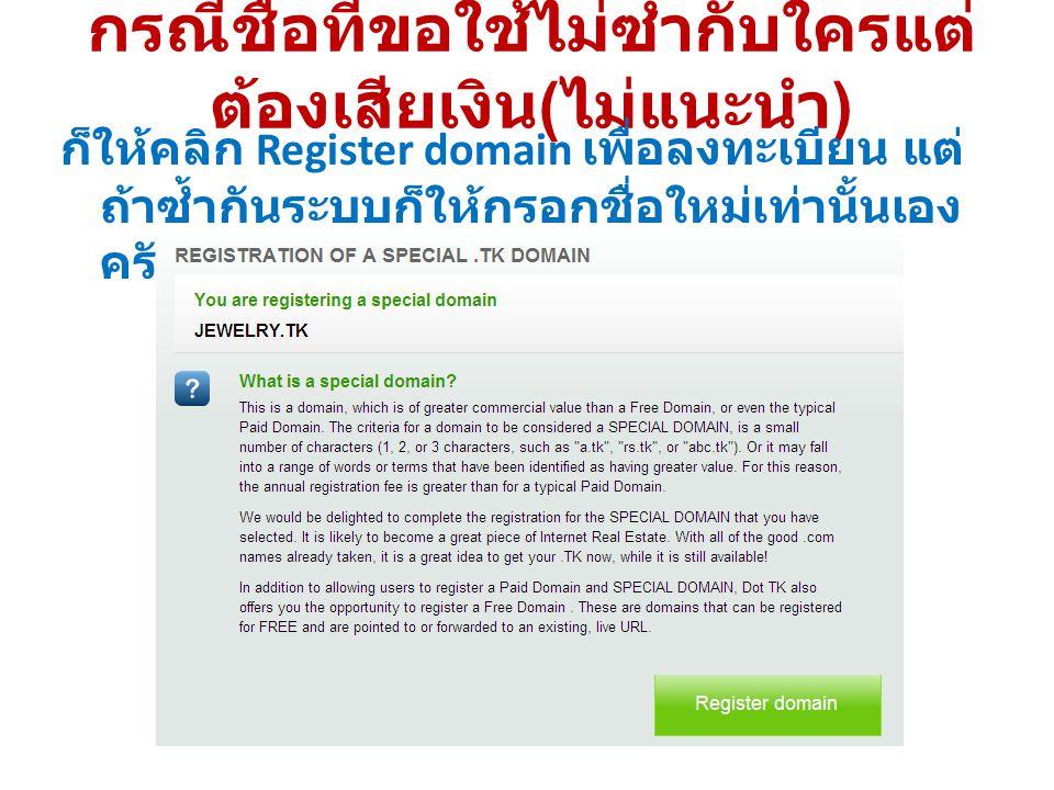 กรณีชื่อที่ขอใช้ไม่ซ้ำกับใครแต่ ต้องเสียเงิน ( ไม่แนะนำ ) ก็ให้คลิก Register domain เพื่อลงทะเบียน แต่ ถ้าซ้ำกันระบบก็ให้กรอกชื่อใหม่เท่านั้นเอง ครับ
