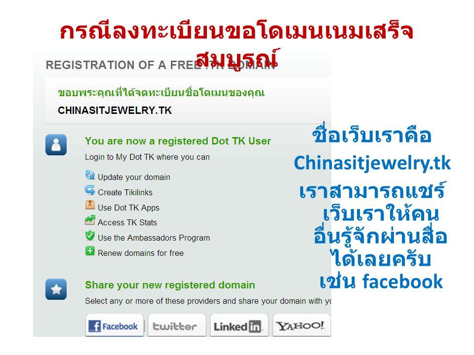 กรณีลงทะเบียนขอโดเมนเนมเสร็จ สมบูรณ์ ชื่อเว็บเราคือ Chinasitjewelry.tk เราสามารถแชร์ เว็บเราให้คน อื่นรู้จักผ่านสื่อ ได้เลยครับ เช่น facebook