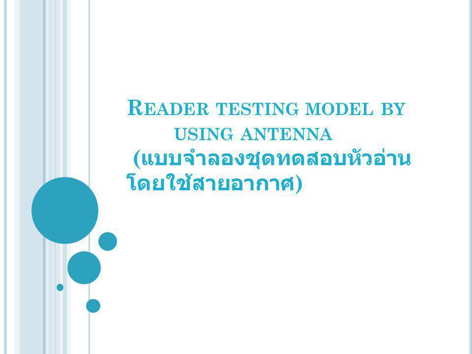 R EADER TESTING MODEL BY USING ANTENNA ( แบบจำลองชุดทดสอบหัวอ่าน โดยใช้สายอากาศ )