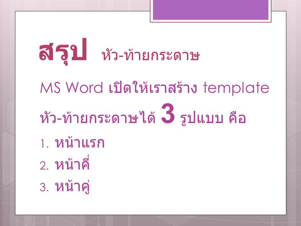 สรุป หัว - ท้ายกระดาษ MS Word เปิดให้เราสร้าง template หัว - ท้ายกระดาษได้ 3 รูปแบบ คือ 1. หน้าแรก 2. หน้าคี่ 3. หน้าคู่