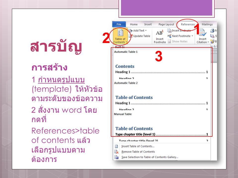 สารบัญ การสร้าง 1 กำหนดรูปแบบ (template) ให้หัวข้อ ตามระดับของข้อความ 2 สั่งงาน word โดย กดที่ References>table of contents แล้ว เลือกรูปแบบตาม ต้องกา