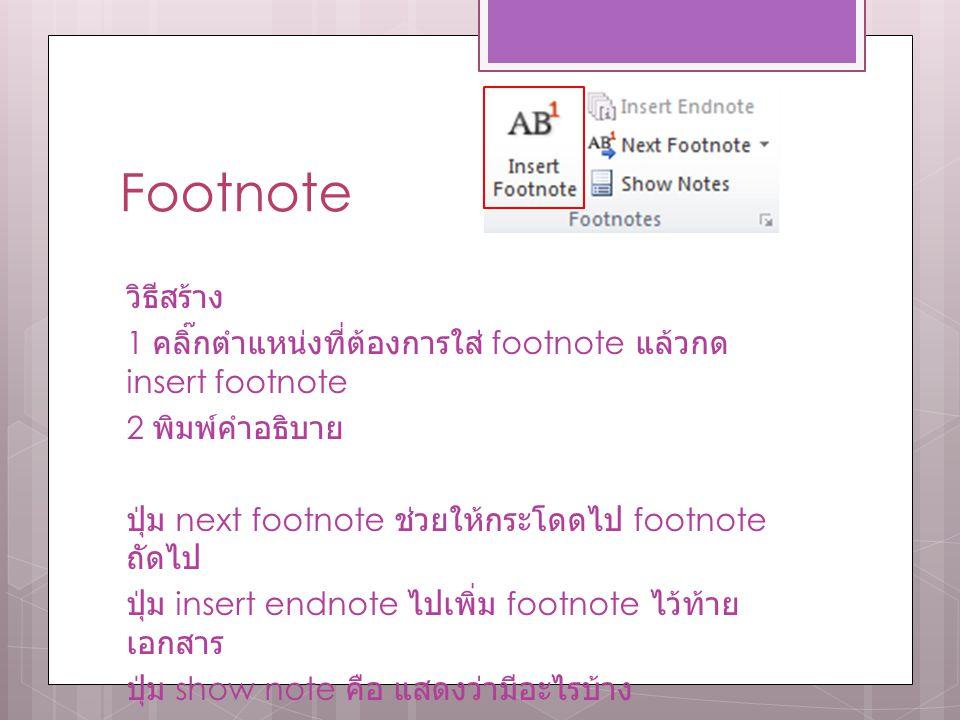 Footnote วิธีสร้าง 1 คลิ๊กตำแหน่งที่ต้องการใส่ footnote แล้วกด insert footnote 2 พิมพ์คำอธิบาย ปุ่ม next footnote ช่วยให้กระโดดไป footnote ถัดไป ปุ่ม