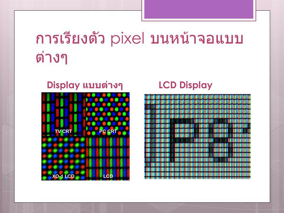 การเรียงตัว pixel บนหน้าจอแบบ ต่างๆ Display แบบต่างๆ LCD Display