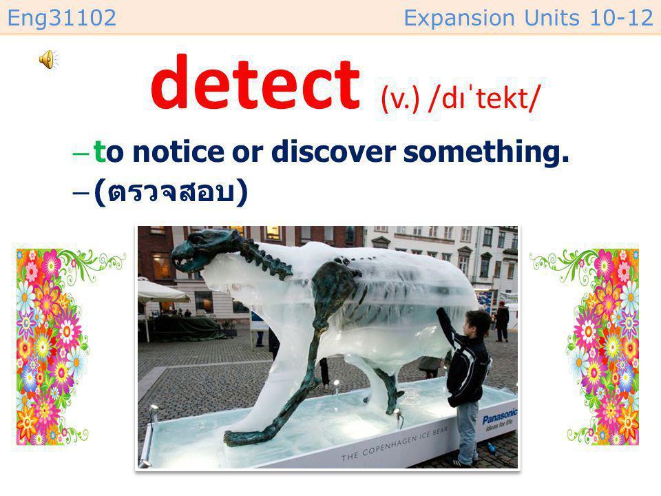 Eng31102Expansion Units 10-12 detect (v.) /dɪˈtekt/ –to notice or discover something. –( ตรวจสอบ )