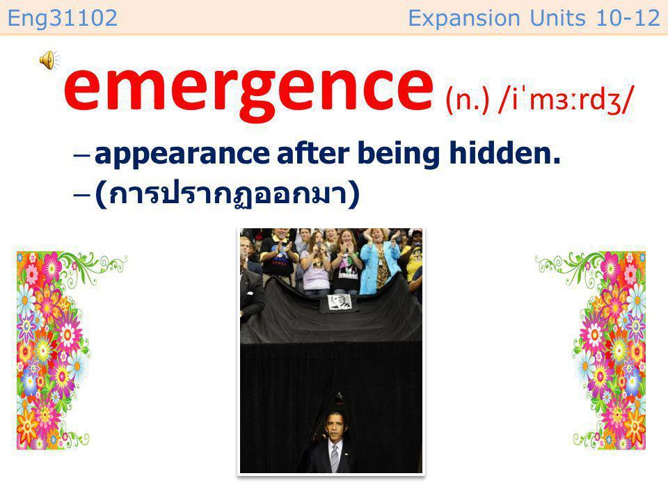 Eng31102Expansion Units 10-12 emergence (n.) /iˈmɜːrdʒ/ –appearance after being hidden.