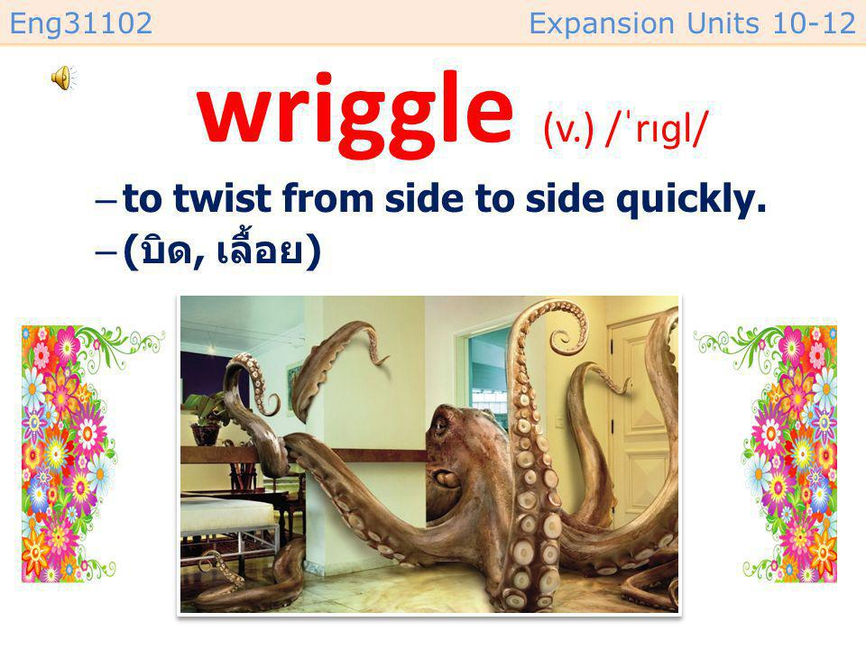 Eng31102Expansion Units 10-12 wriggle (v.) /ˈrɪɡl/ –to twist from side to side quickly.