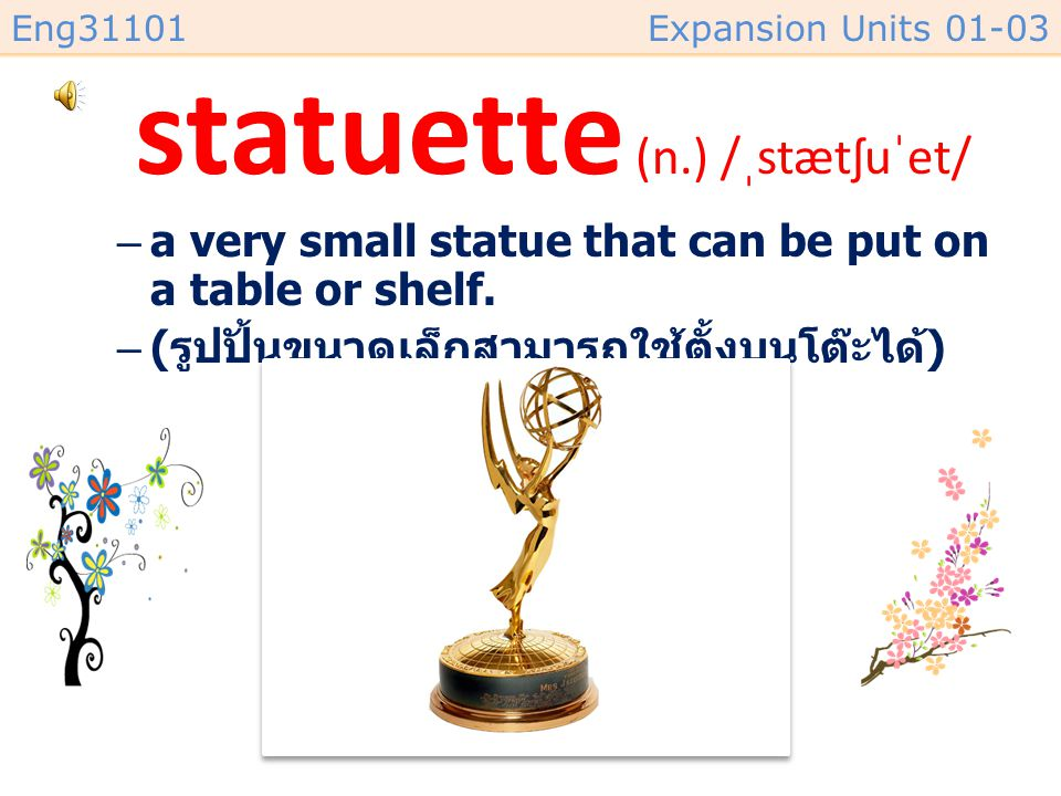 Eng31101Expansion Units 01-03 statuette (n.) /ˌstætʃuˈet/ –a very small statue that can be put on a table or shelf.