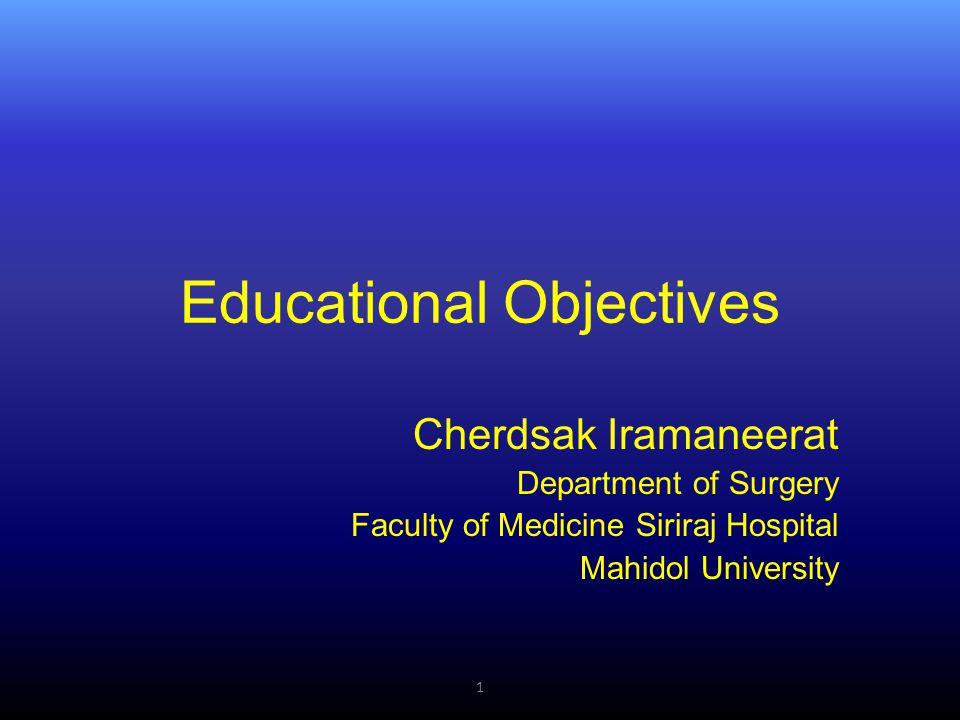Educational Objectives Cherdsak Iramaneerat Department of Surgery Faculty of Medicine Siriraj Hospital Mahidol University 1