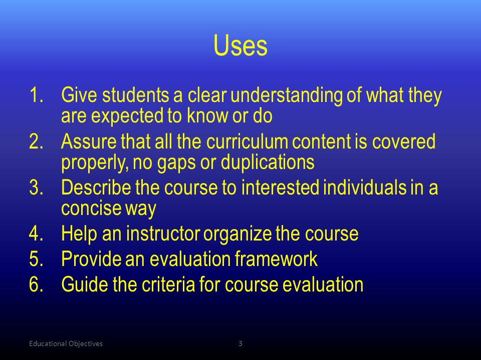 Uses 1.Give students a clear understanding of what they are expected to know or do 2.Assure that all the curriculum content is covered properly, no ga