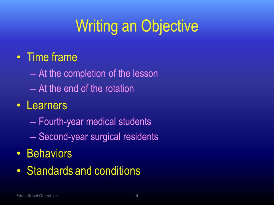 Writing an Objective • Time frame – At the completion of the lesson – At the end of the rotation • Learners – Fourth-year medical students – Second-ye