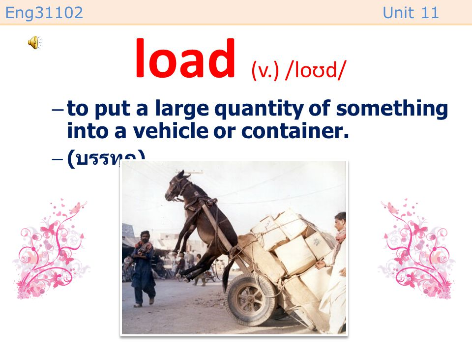 Eng31102Unit 11 load (v.) /loʊd/ –to put a large quantity of something into a vehicle or container.