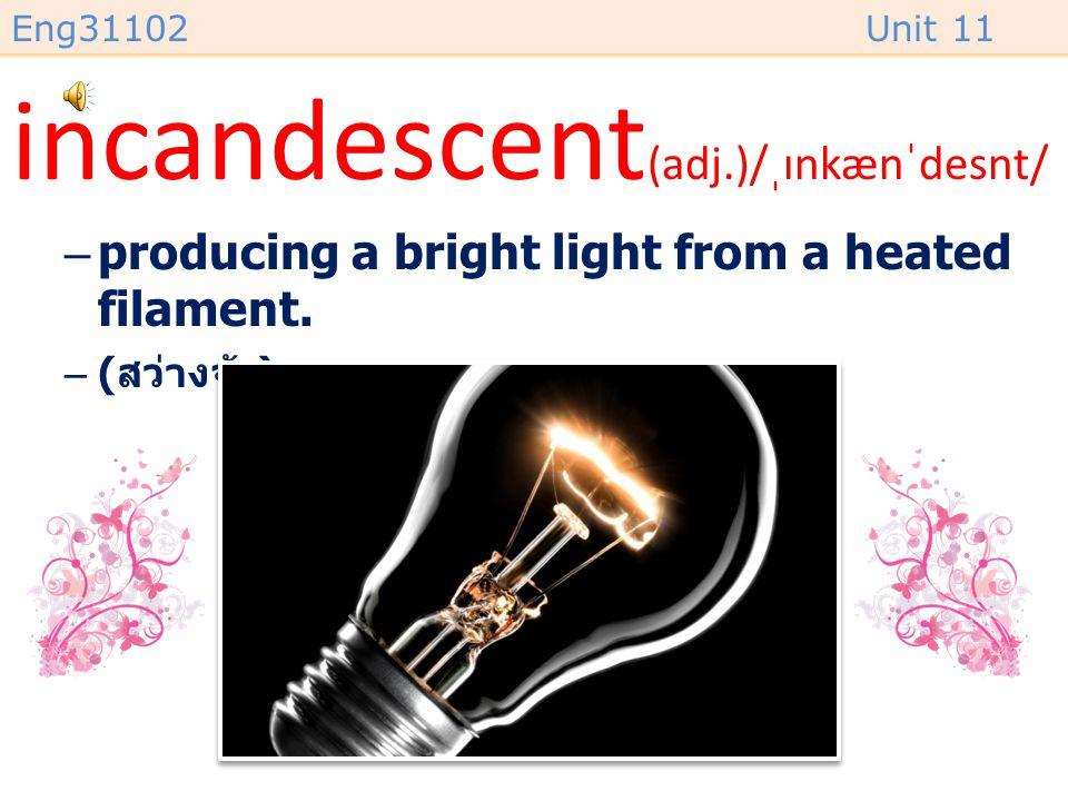 Eng31102Unit 11 incandescent (adj.)/ˌɪnkænˈdesnt/ –producing a bright light from a heated filament.