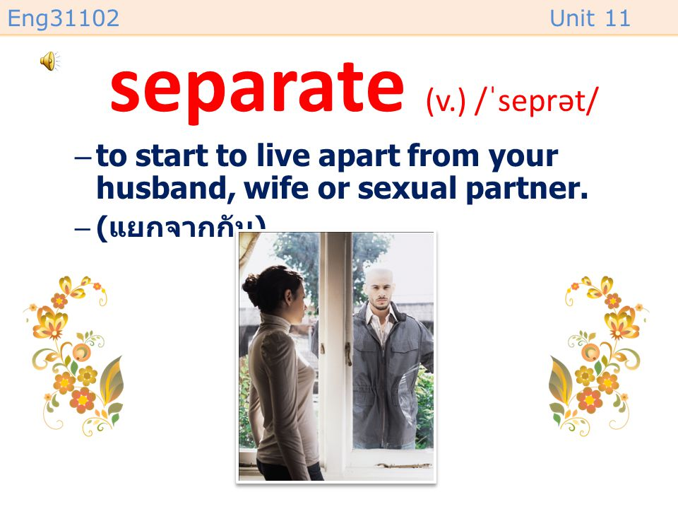 Eng31102Unit 11 separate (v.) /ˈseprət/ –to start to live apart from your husband, wife or sexual partner.