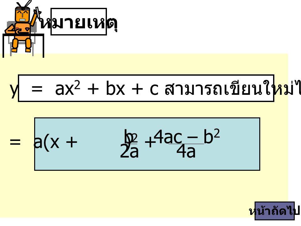 หมายเหตุ สมการ y = ax 2 + bx + c สามารถเขียนใหม่ได้เป็น y = a(x + ) 2 + b 2a 4ac – b 2 4a หน้าถัดไป
