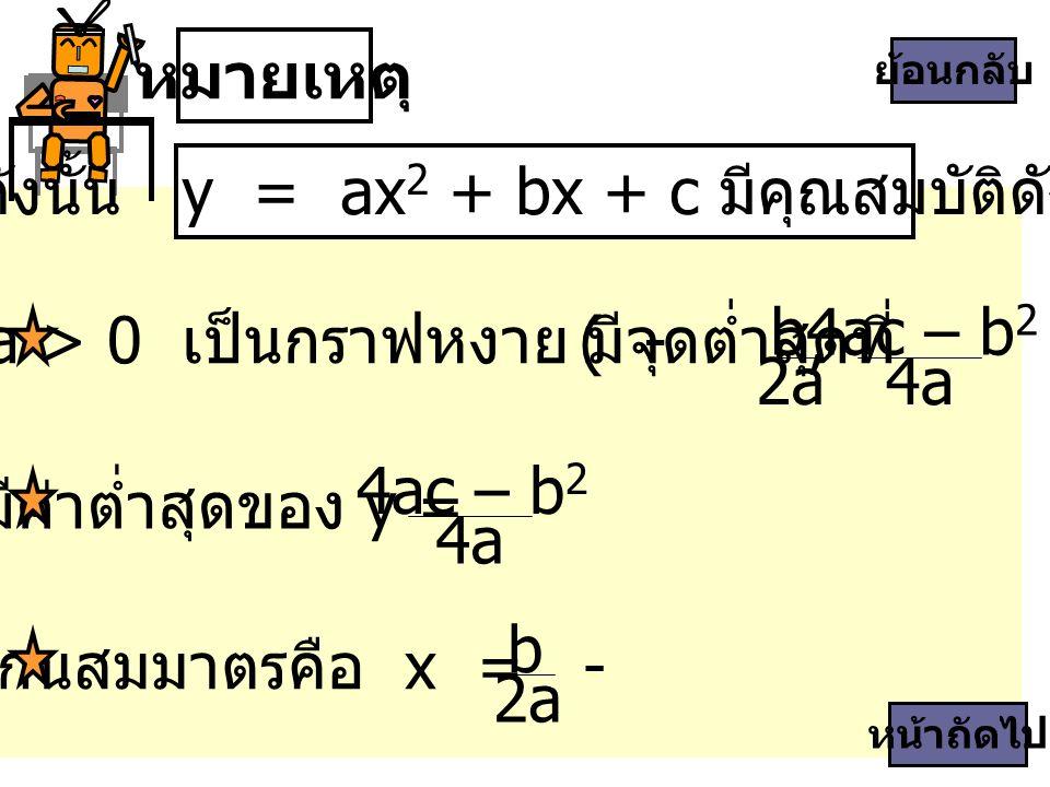 หมายเหตุ ดังนั้น y = ax 2 + bx + c มีคุณสมบัติดังนี้ b 2a 4ac – b 2 4a ถ้า a > 0 เป็นกราฟหงาย มีจุดต่ำสุดที่ ( -, ) แกนสมมาตรคือ x = - b 2a หน้าถัดไป