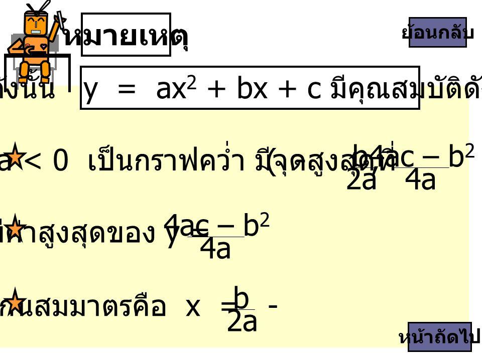 หมายเหตุ ดังนั้น y = ax 2 + bx + c มีคุณสมบัติดังนี้ b 2a 4ac – b 2 4a ถ้า a < 0 เป็นกราฟคว่ำ มีจุดสูงสุดที่ ( -, ) แกนสมมาตรคือ x = - b 2a หน้าถัดไป