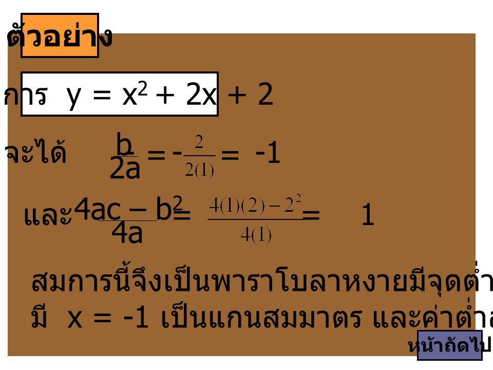 ตัวอย่าง สมการ y = x 2 + 2x + 2 สมการนี้จึงเป็นพาราโบลาหงายมีจุดต่ำสุดที่ (-1, 1) มี x = -1 เป็นแกนสมมาตร และค่าต่ำสุดของ y = 1 จะได้ - b 2a 4ac – b 2