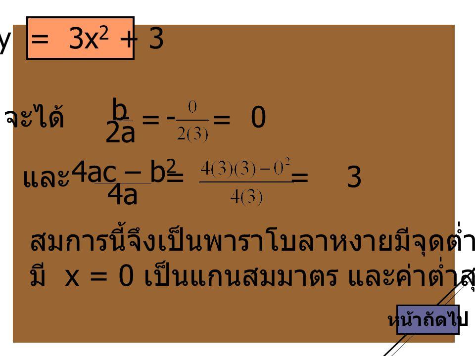 หน้าถัดไป y = 3x 2 + 3 สมการนี้จึงเป็นพาราโบลาหงายมีจุดต่ำสุดที่ (0, 3) มี x = 0 เป็นแกนสมมาตร และค่าต่ำสุดของ y = 3 จะได้ - b 2a 4ac – b 2 4a = = และ