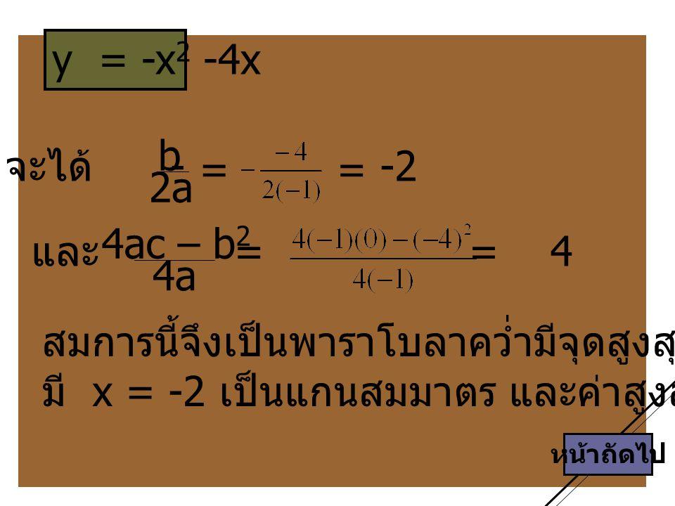 หน้าถัดไป y = -x 2 -4x สมการนี้จึงเป็นพาราโบลาคว่ำมีจุดสูงสุดที่ (-2, 4) มี x = -2 เป็นแกนสมมาตร และค่าสูงสุดของ y = 4 จะได้ - b 2a 4ac – b 2 4a = = แ